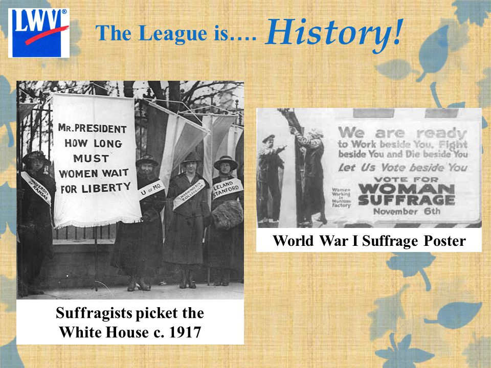 Suffragists picket the White House c. 1917 World War I Suffrage Poster The League is …. History!