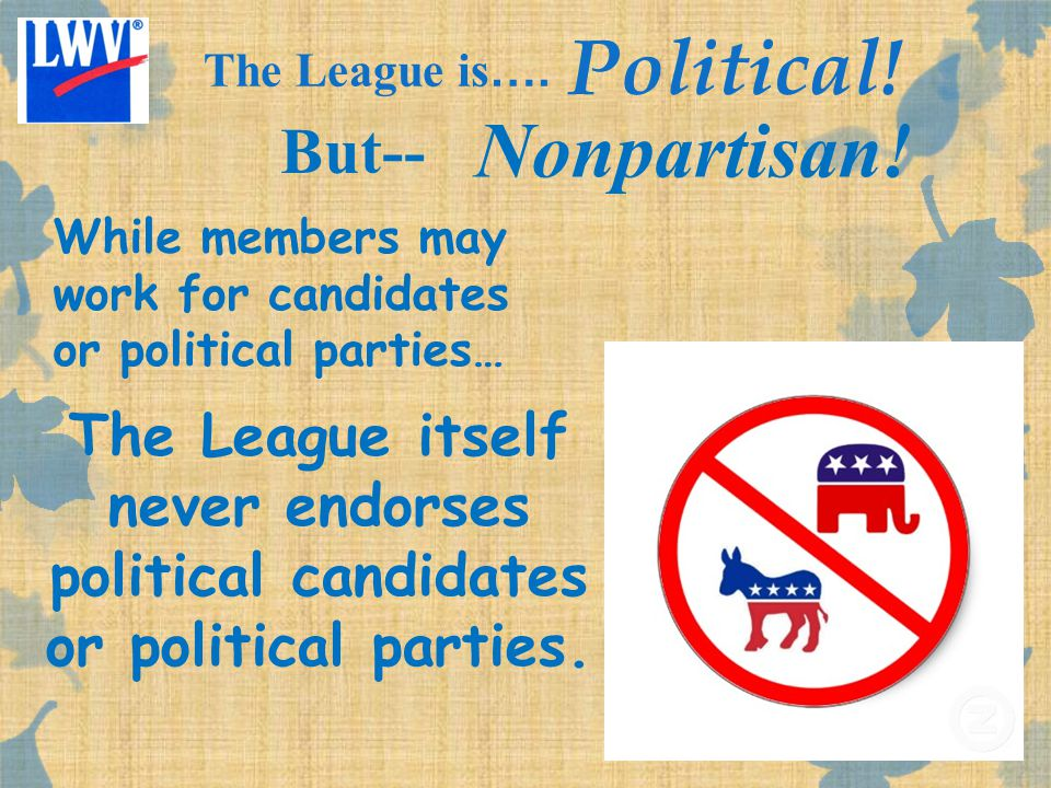 The League is …. Political! But-- Nonpartisan! The League itself never endorses political candidates or political parties. While members may work for