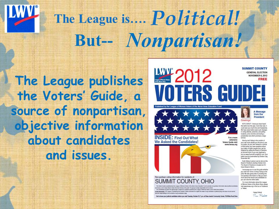The League publishes the Voters' Guide, a source of nonpartisan, objective information about candidates and issues. The League is …. Political! But--