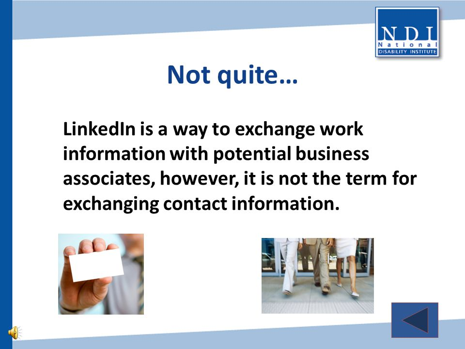Not quite… LinkedIn is a way to exchange work information with potential business associates, however, it is not the term for exchanging contact information.