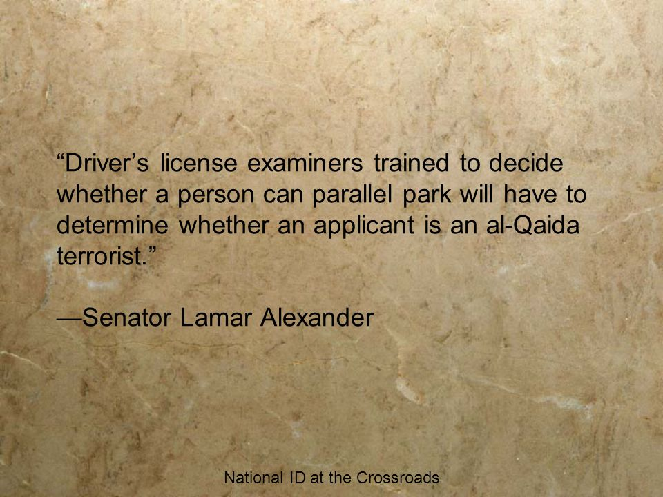 National ID at the Crossroads Driver's license examiners trained to decide whether a person can parallel park will have to determine whether an applicant is an al-Qaida terrorist. —Senator Lamar Alexander