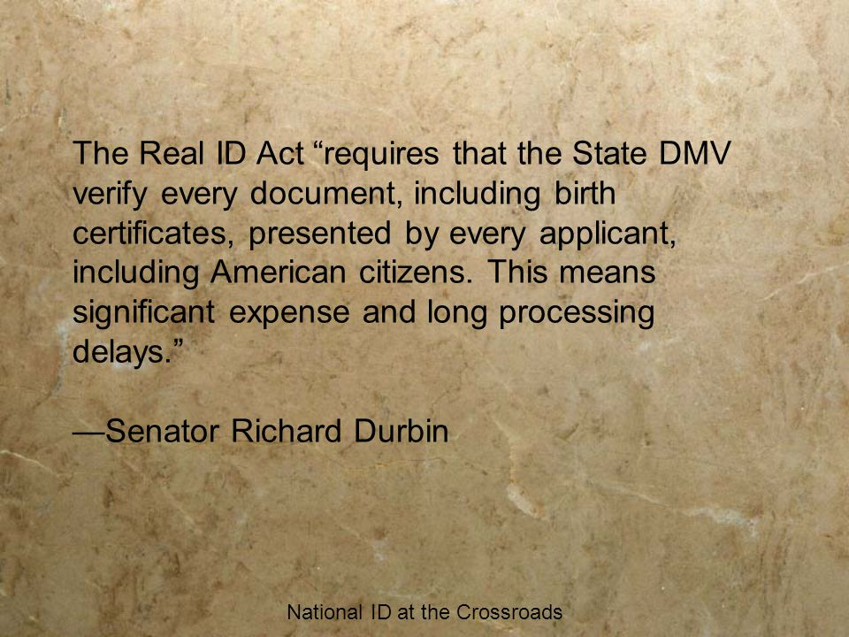 "National ID at the Crossroads The Real ID Act ""requires that the State DMV verify every document, including birth certificates, presented by every app"