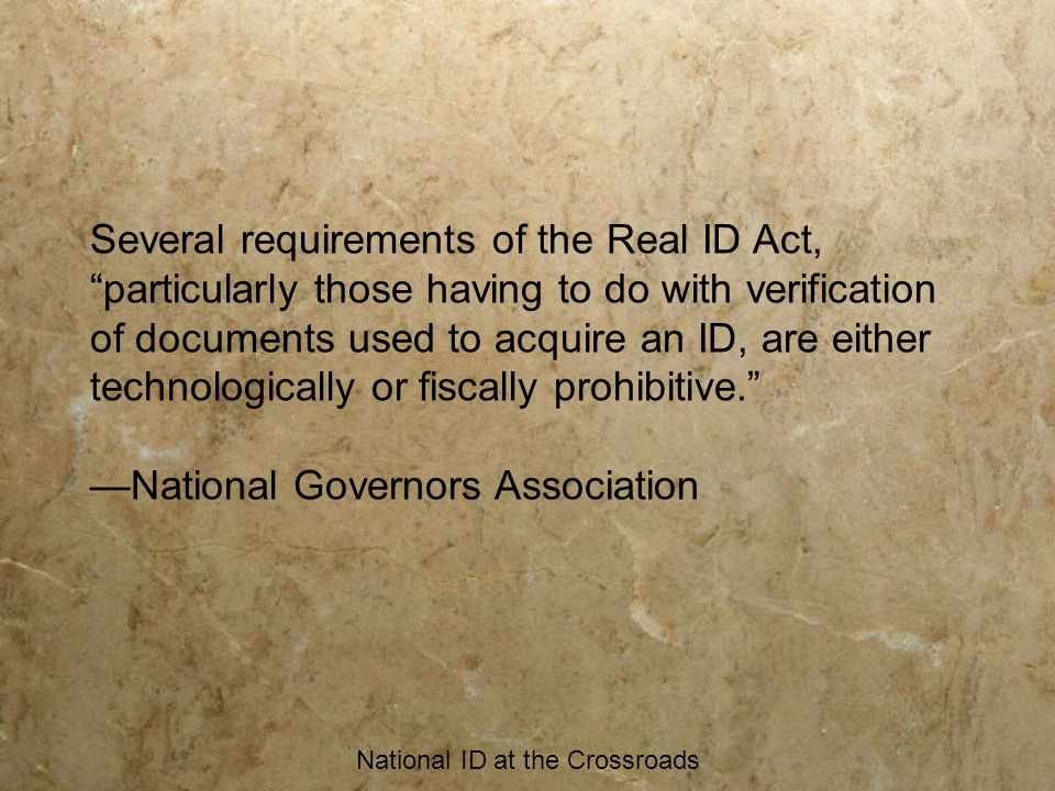 "National ID at the Crossroads Several requirements of the Real ID Act, ""particularly those having to do with verification of documents used to acquire"