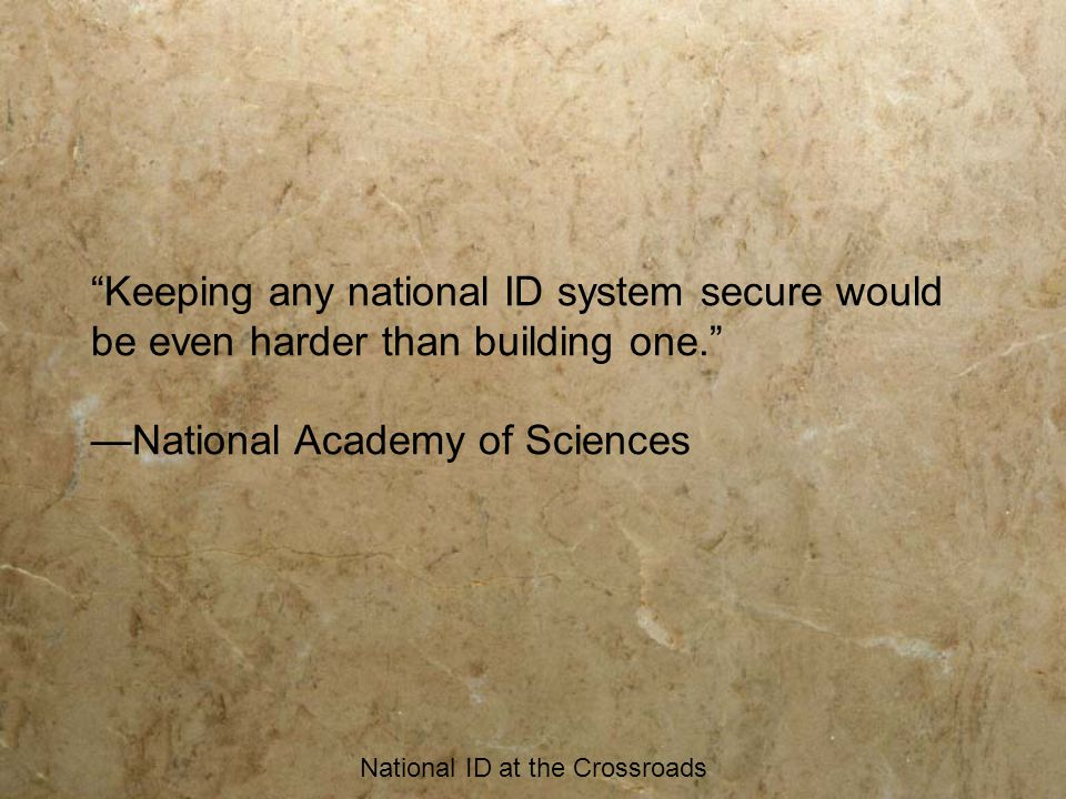 National ID at the Crossroads Keeping any national ID system secure would be even harder than building one. —National Academy of Sciences