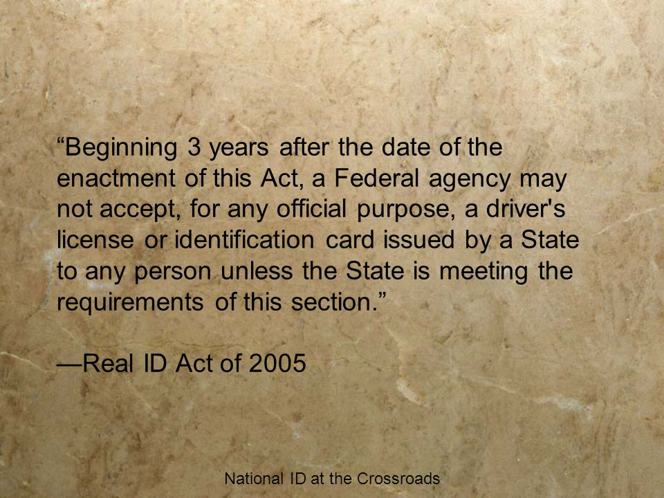 National ID at the Crossroads Beginning 3 years after the date of the enactment of this Act, a Federal agency may not accept, for any official purpose, a driver s license or identification card issued by a State to any person unless the State is meeting the requirements of this section. —Real ID Act of 2005