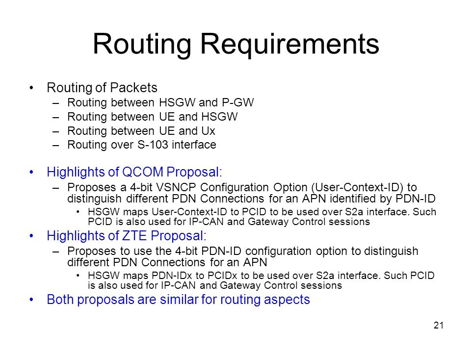 21 Routing Requirements Routing of Packets –Routing between HSGW and P-GW –Routing between UE and HSGW –Routing between UE and Ux –Routing over S-103