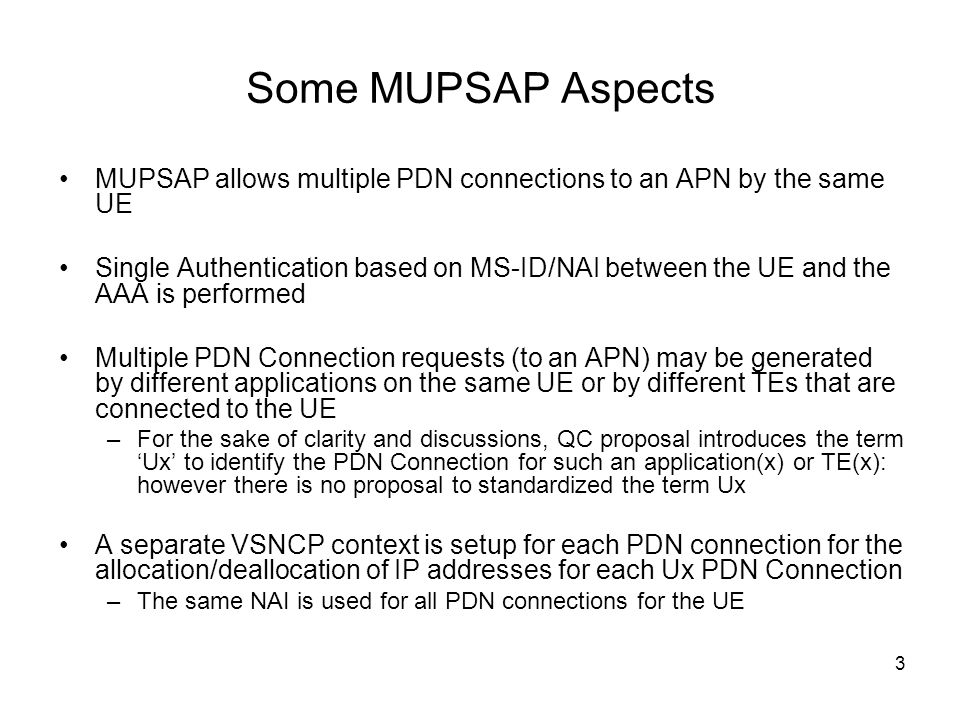 3 Some MUPSAP Aspects MUPSAP allows multiple PDN connections to an APN by the same UE Single Authentication based on MS-ID/NAI between the UE and the