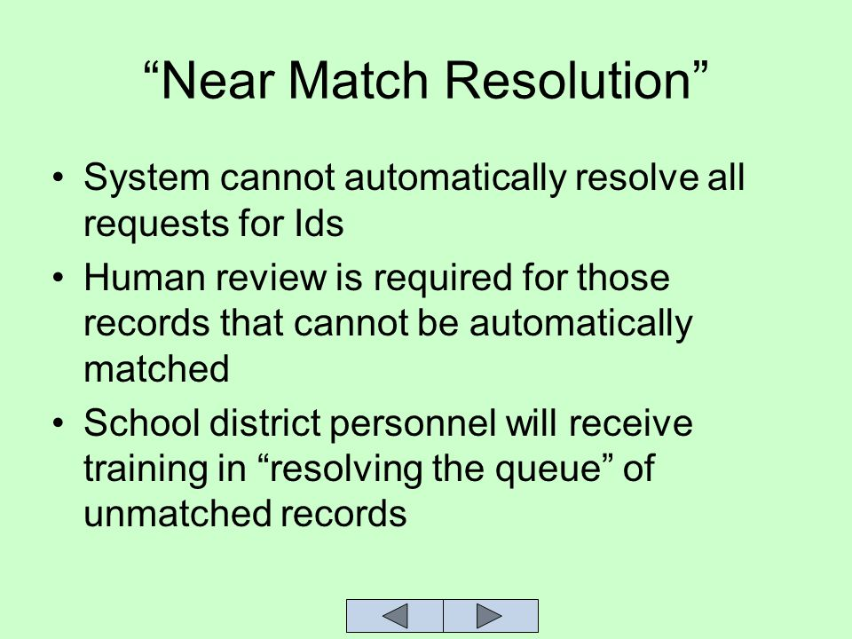 Near Match Resolution System cannot automatically resolve all requests for Ids Human review is required for those records that cannot be automatically matched School district personnel will receive training in resolving the queue of unmatched records