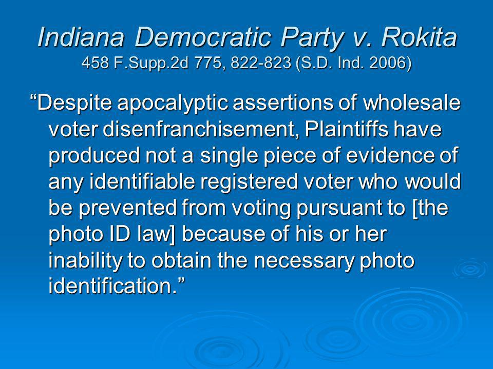 "Indiana Democratic Party v. Rokita 458 F.Supp.2d 775, 822-823 (S.D. Ind. 2006) ""Despite apocalyptic assertions of wholesale voter disenfranchisement,"