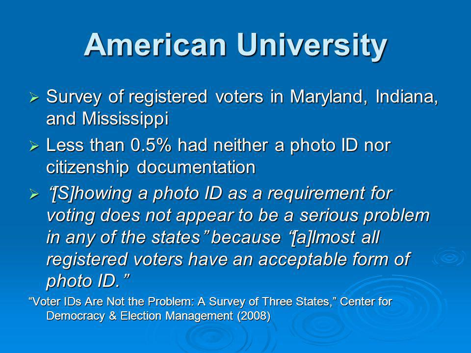 American University  Survey of registered voters in Maryland, Indiana, and Mississippi  Less than 0.5% had neither a photo ID nor citizenship documentation  [S]howing a photo ID as a requirement for voting does not appear to be a serious problem in any of the states because [a]lmost all registered voters have an acceptable form of photo ID. Voter IDs Are Not the Problem: A Survey of Three States, Center for Democracy & Election Management (2008)