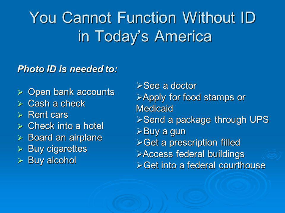 You Cannot Function Without ID in Today's America Photo ID is needed to:  Open bank accounts  Cash a check  Rent cars  Check into a hotel  Board an airplane  Buy cigarettes  Buy alcohol  See a doctor  Apply for food stamps or Medicaid  Send a package through UPS  Buy a gun  Get a prescription filled  Access federal buildings  Get into a federal courthouse
