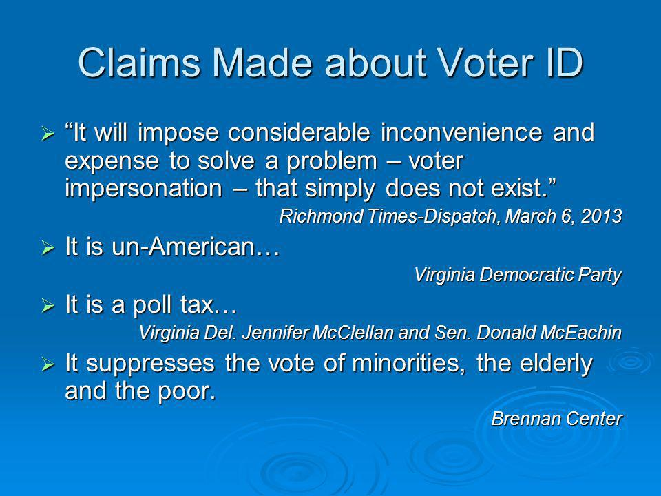 Claims Made about Voter ID  It will impose considerable inconvenience and expense to solve a problem – voter impersonation – that simply does not exist. Richmond Times-Dispatch, March 6, 2013  It is un-American… Virginia Democratic Party  It is a poll tax… Virginia Del.
