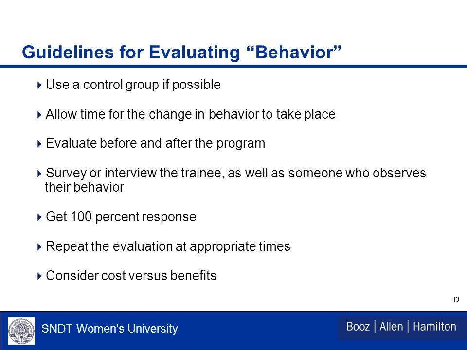 13 SNDT Women s University Guidelines for Evaluating Behavior  Use a control group if possible  Allow time for the change in behavior to take place  Evaluate before and after the program  Survey or interview the trainee, as well as someone who observes their behavior  Get 100 percent response  Repeat the evaluation at appropriate times  Consider cost versus benefits