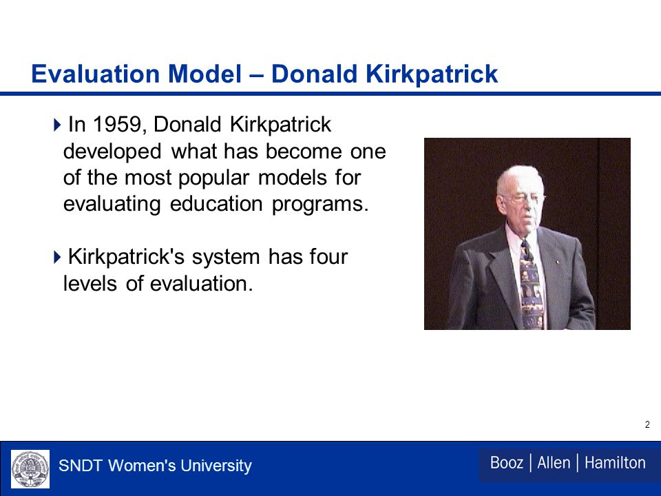 2 SNDT Women s University Evaluation Model – Donald Kirkpatrick  In 1959, Donald Kirkpatrick developed what has become one of the most popular models for evaluating education programs.
