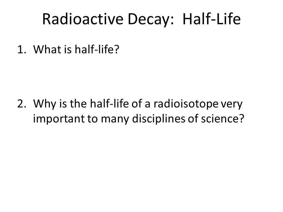 Radioactive Decay: Half-Life 1.What is half-life? 2.Why is the half-life of a radioisotope very important to many disciplines of science?