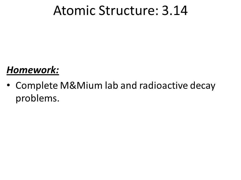 Atomic Structure: 3.14 Homework: Complete M&Mium lab and radioactive decay problems.