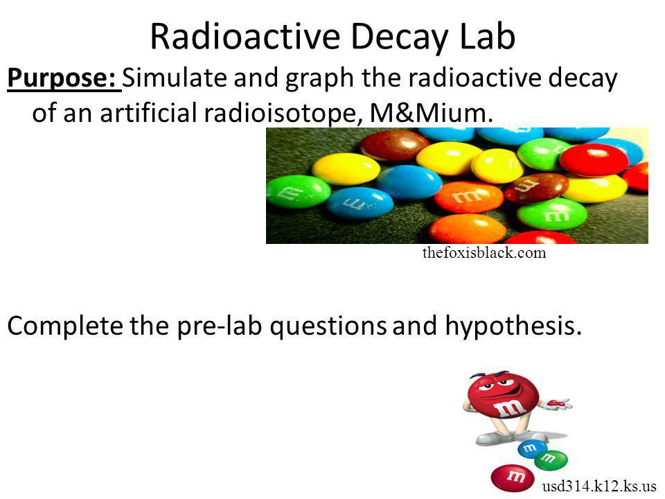 Radioactive Decay Lab Purpose: Simulate and graph the radioactive decay of an artificial radioisotope, M&Mium. Complete the pre-lab questions and hypo