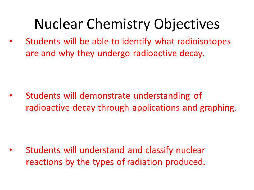Nuclear Chemistry Objectives Students will be able to identify what radioisotopes are and why they undergo radioactive decay. Students will demonstrat