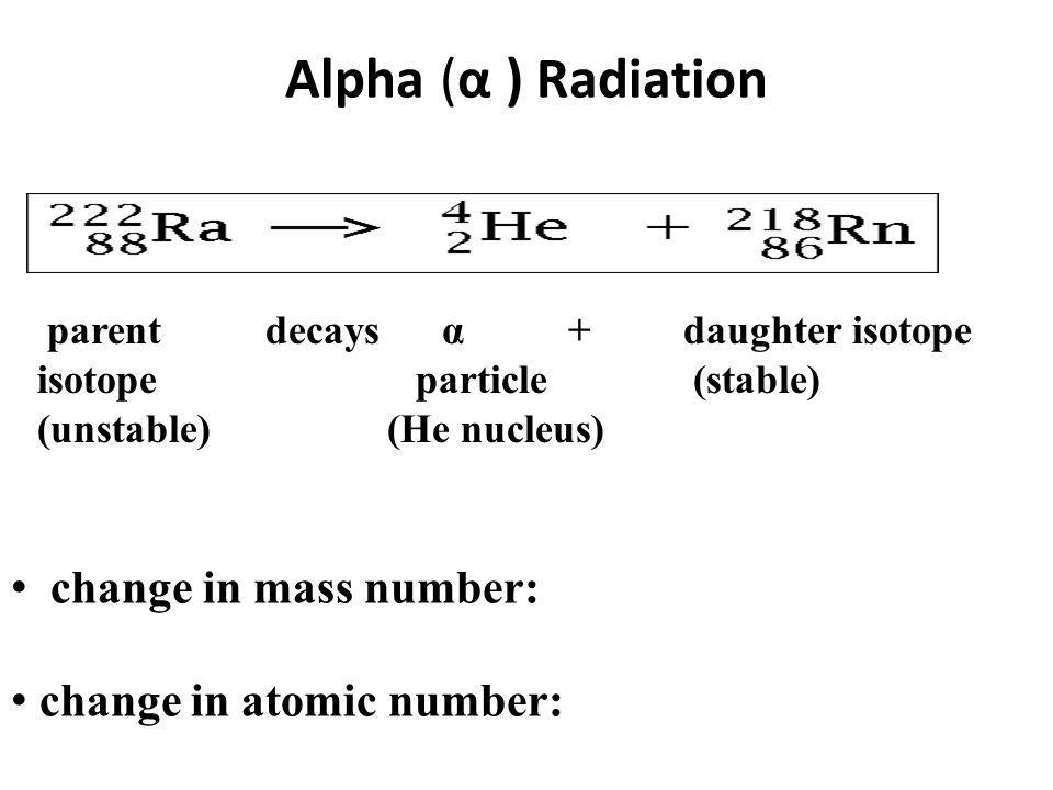 Alpha (α ) Radiation parent decays α + daughter isotope isotope particle (stable) (unstable) (He nucleus) change in mass number: change in atomic numb