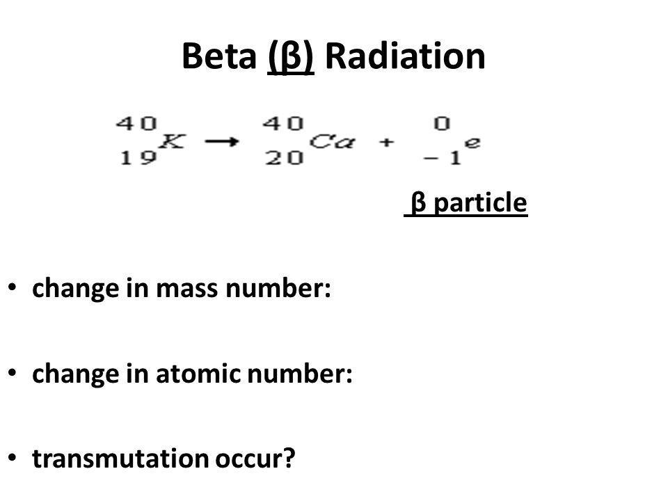 Beta (β) Radiation β particle change in mass number: change in atomic number: transmutation occur?