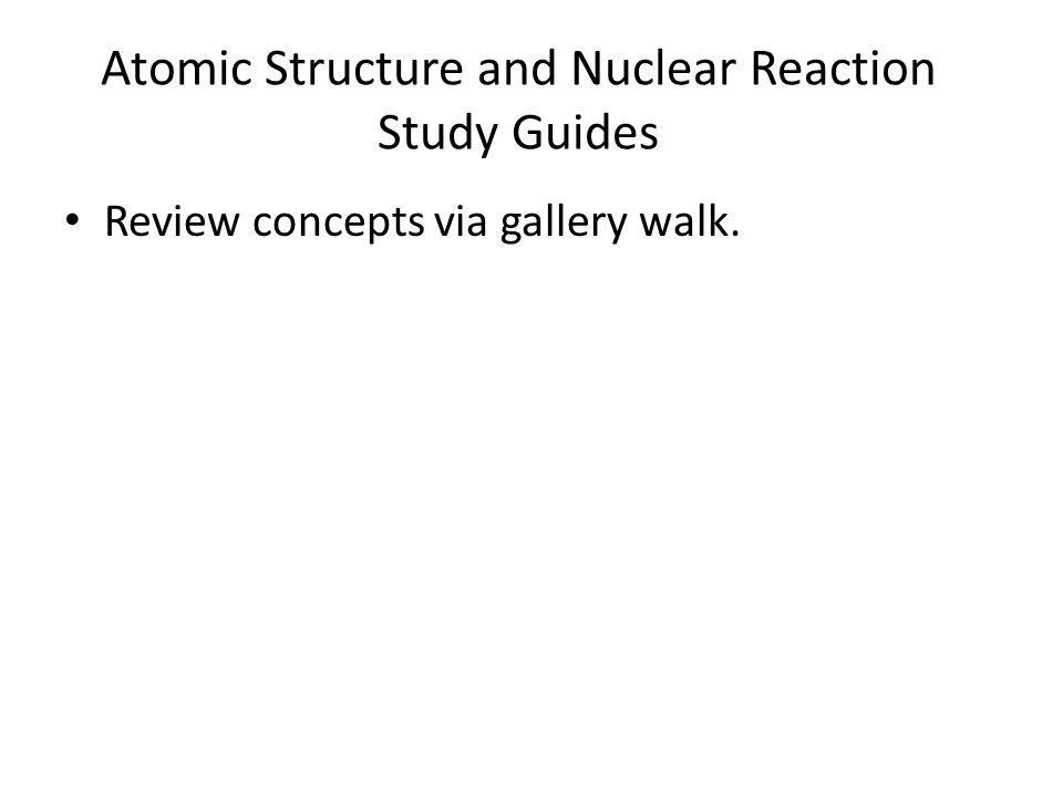 Atomic Structure and Nuclear Reaction Study Guides Review concepts via gallery walk.