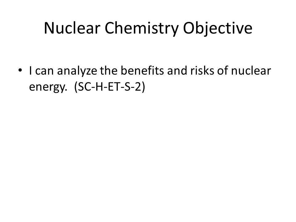 Nuclear Chemistry Objective I can analyze the benefits and risks of nuclear energy. (SC-H-ET-S-2)
