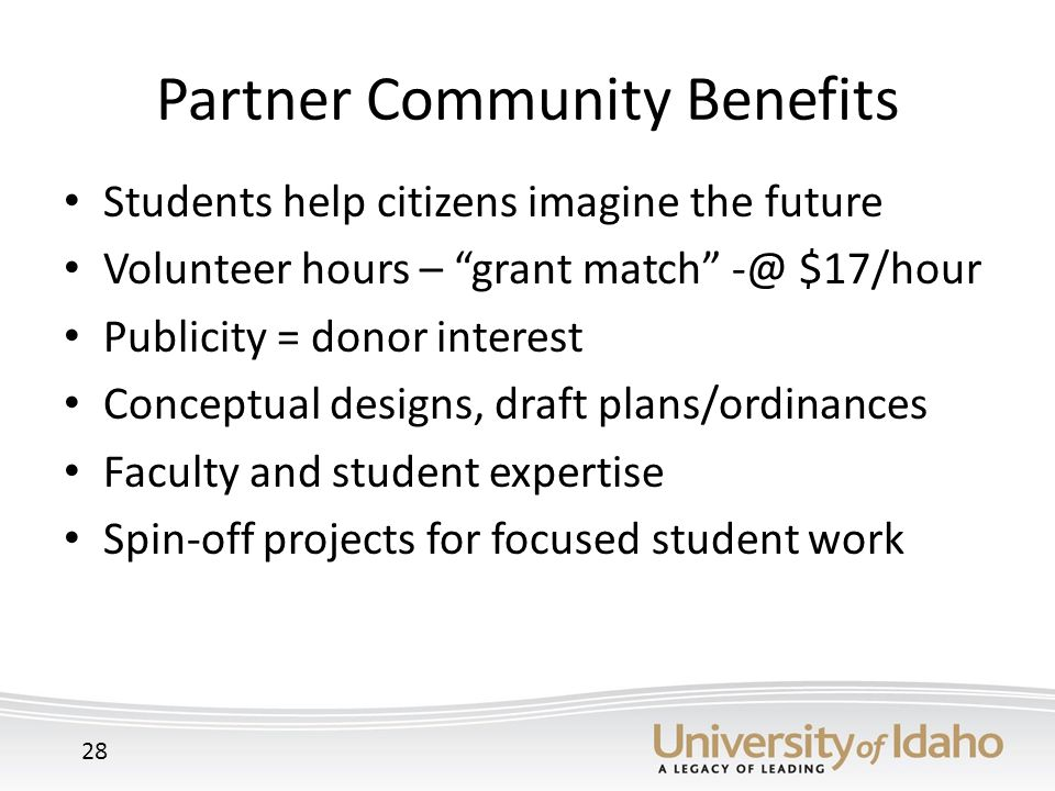 Partner Community Benefits Students help citizens imagine the future Volunteer hours – grant match -@ $17/hour Publicity = donor interest Conceptual designs, draft plans/ordinances Faculty and student expertise Spin-off projects for focused student work 28
