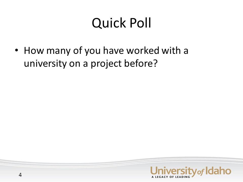 Quick Poll How many of you have worked with a university on a project before 4