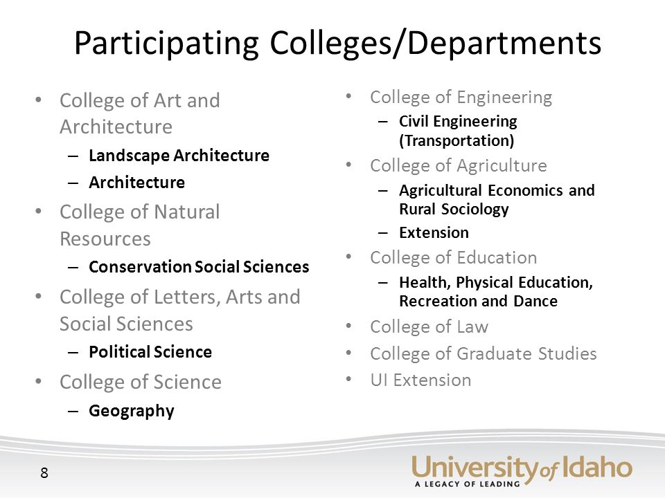 Participating Colleges/Departments College of Art and Architecture – Landscape Architecture – Architecture College of Natural Resources – Conservation Social Sciences College of Letters, Arts and Social Sciences – Political Science College of Science – Geography College of Engineering – Civil Engineering (Transportation) College of Agriculture – Agricultural Economics and Rural Sociology – Extension College of Education – Health, Physical Education, Recreation and Dance College of Law College of Graduate Studies UI Extension 8