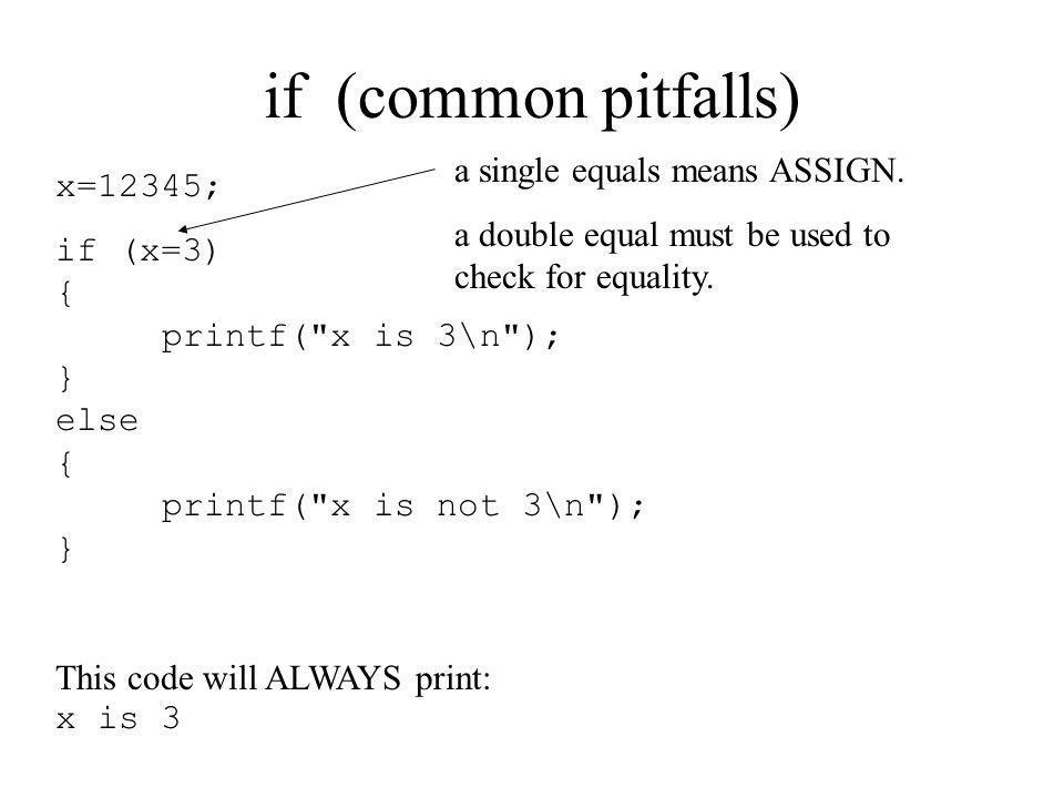 if (common pitfalls) x=12345; if (x=3) { printf(