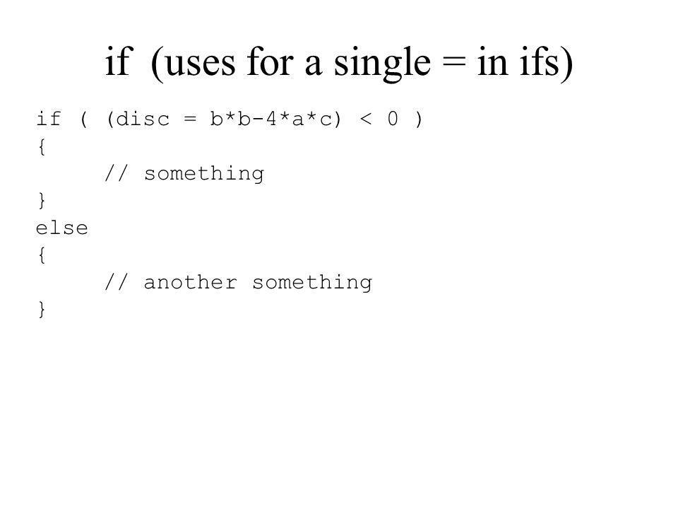 if (uses for a single = in ifs) if ( (disc = b*b-4*a*c) < 0 ) { // something } else { // another something }