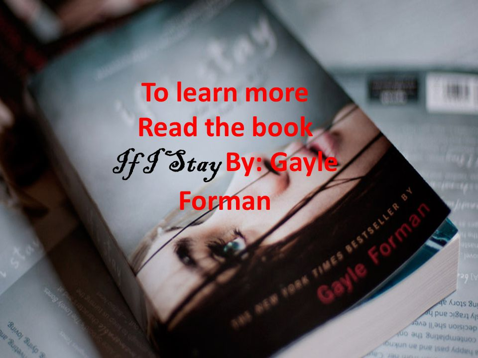 To learn more Read the book If I Stay By: Gayle Forman