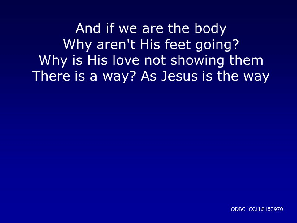 And if we are the body Why aren t His feet going. Why is His love not showing them There is a way.