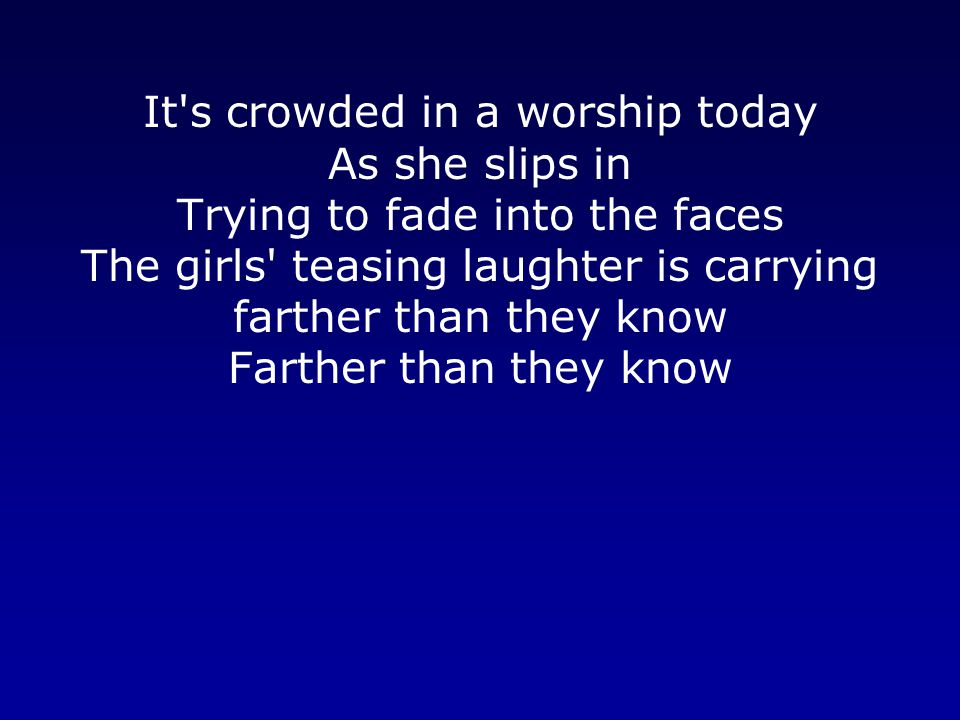 It s crowded in a worship today As she slips in Trying to fade into the faces The girls teasing laughter is carrying farther than they know Farther than they know