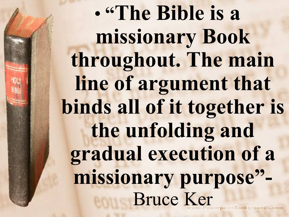 """"""" The Bible is a missionary Book throughout. The main line of argument that binds all of it together is the unfolding and gradual execution of a missi"""