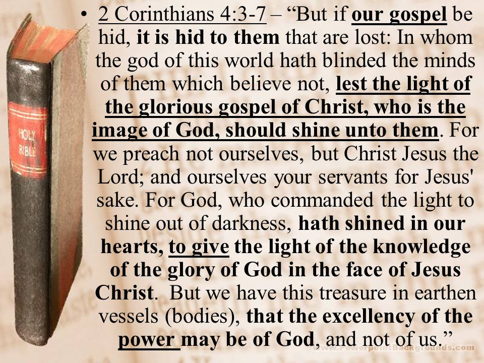 """2 Corinthians 4:3-7 – """"But if our gospel be hid, it is hid to them that are lost: In whom the god of this world hath blinded the minds of them which b"""