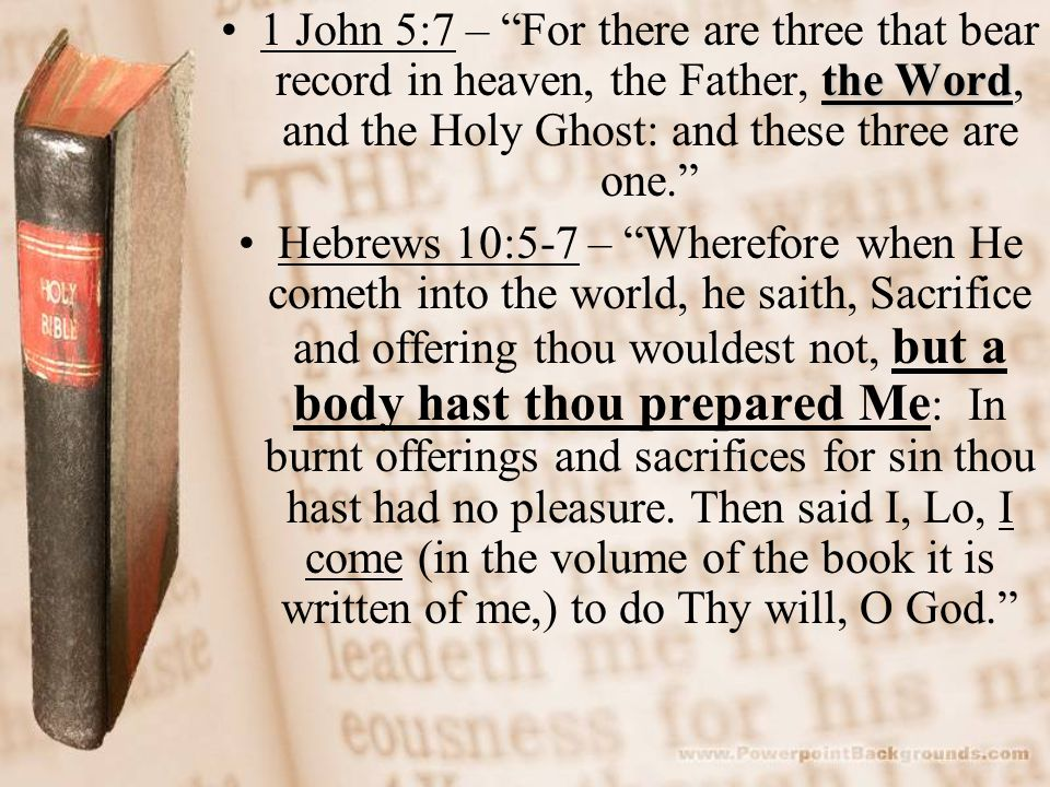"""the Word1 John 5:7 – """"For there are three that bear record in heaven, the Father, the Word, and the Holy Ghost: and these three are one."""" Hebrews 10:5"""