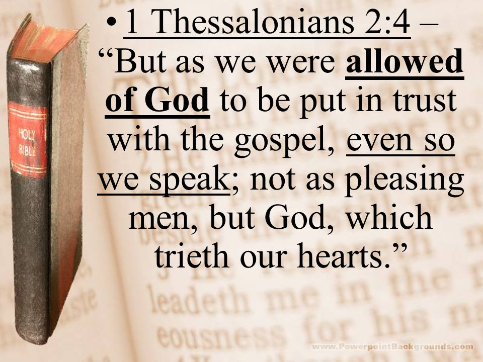 """1 Thessalonians 2:4 – """"But as we were allowed of God to be put in trust with the gospel, even so we speak; not as pleasing men, but God, which trieth"""