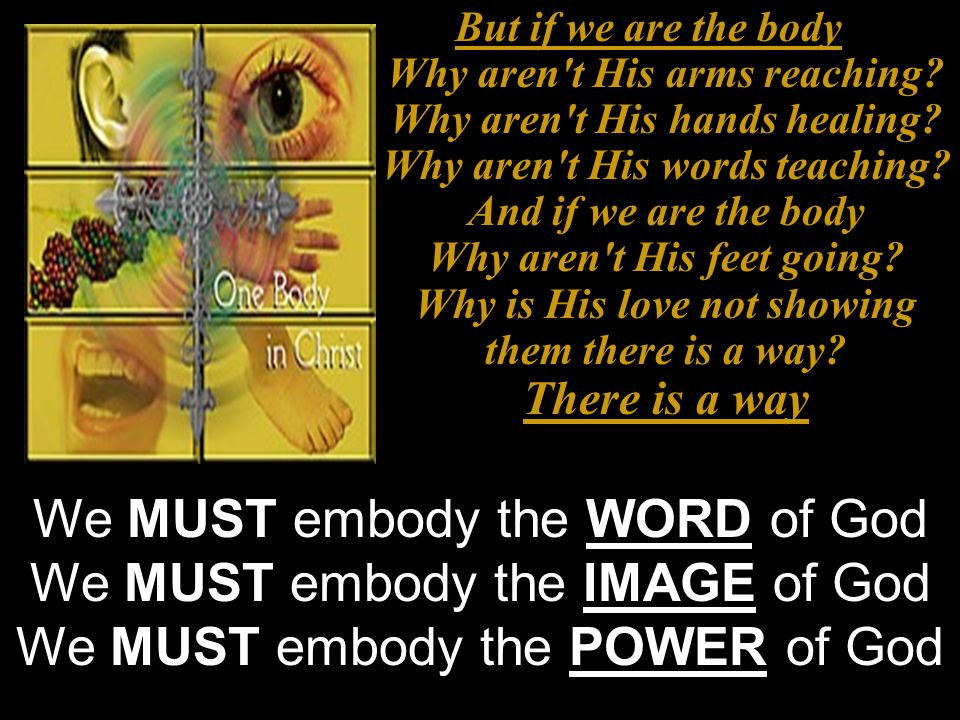 But if we are the body Why aren't His arms reaching? Why aren't His hands healing? Why aren't His words teaching? And if we are the body Why aren't Hi