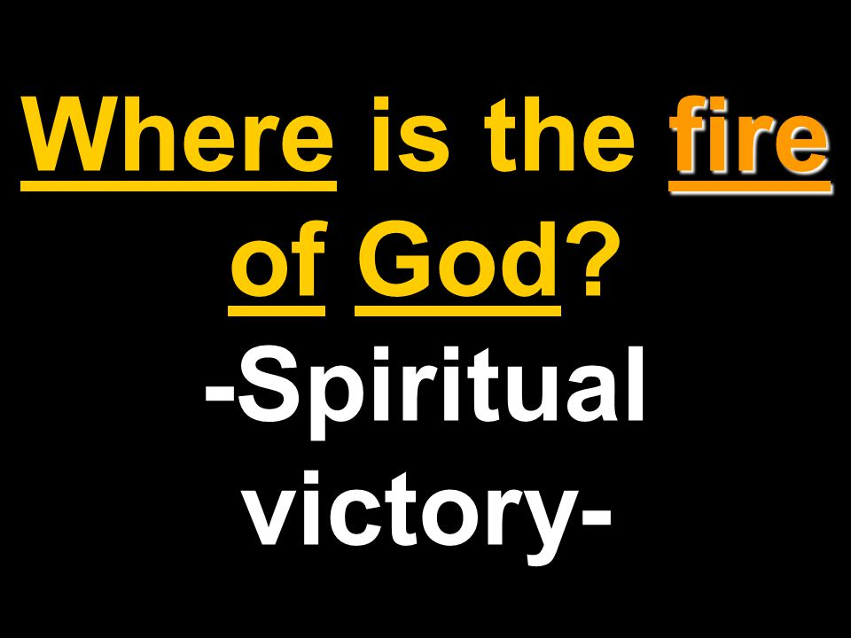 fire Where is the fire of God -Spiritual victory-