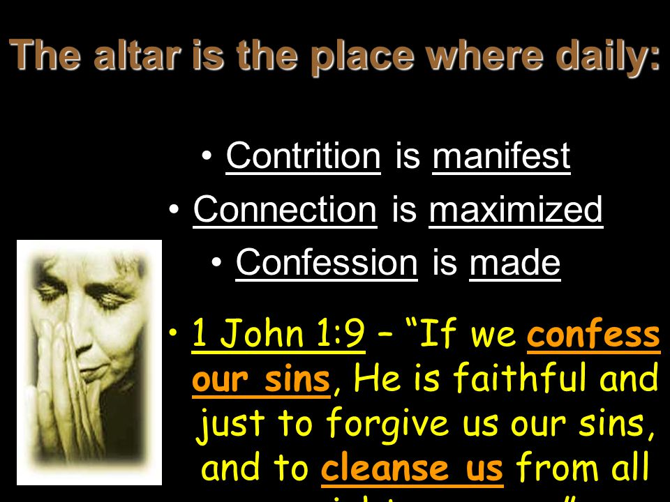 The altar is the place where daily: Contrition is manifest Connection is maximized Confession is made 1 John 1:9 – If we confess our sins, He is faithful and just to forgive us our sins, and to cleanse us from all unrighteousness.