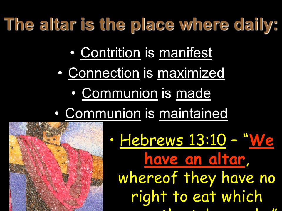 The altar is the place where daily: Contrition is manifest Connection is maximized Communion is made Communion is maintained Hebrews 13:10 – We have an altar, whereof they have no right to eat which serve the tabernacle.