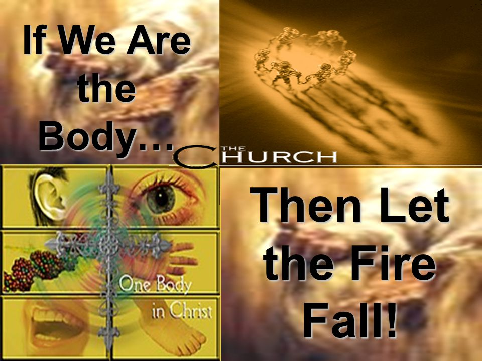 Then Let the Fire Fall! If We Are the Body…