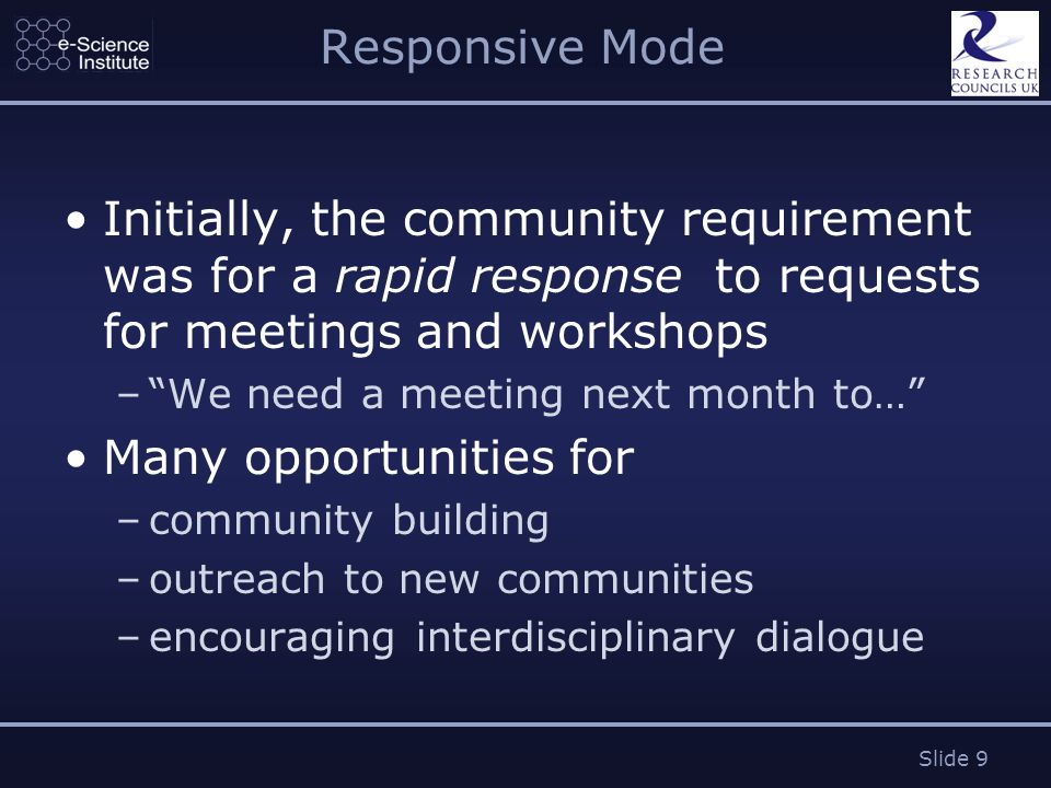 Slide 9 Responsive Mode Initially, the community requirement was for a rapid response to requests for meetings and workshops – We need a meeting next month to… Many opportunities for –community building –outreach to new communities –encouraging interdisciplinary dialogue