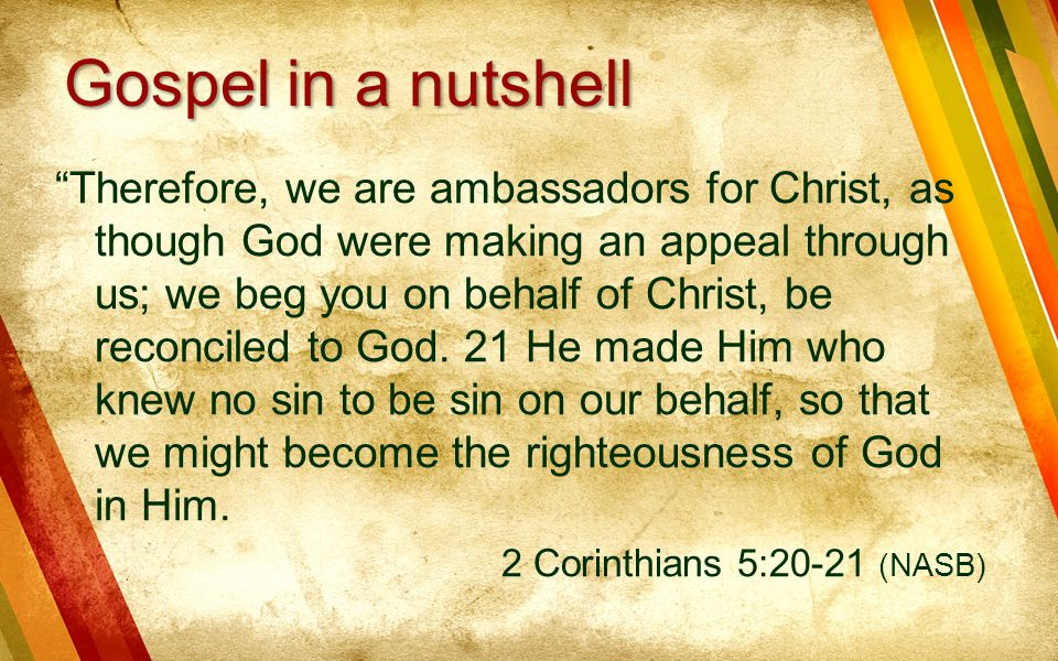 """""""Therefore, we are ambassadors for Christ, as though God were making an appeal through us; we beg you on behalf of Christ, be reconciled to God. 21 He"""