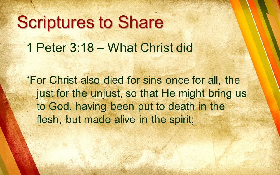 1 Peter 3:18 – What Christ did For Christ also died for sins once for all, the just for the unjust, so that He might bring us to God, having been put to death in the flesh, but made alive in the spirit; Scriptures to Share