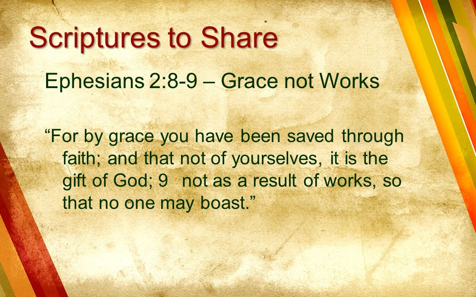 Ephesians 2:8-9 – Grace not Works For by grace you have been saved through faith; and that not of yourselves, it is the gift of God; 9 not as a result of works, so that no one may boast. Scriptures to Share