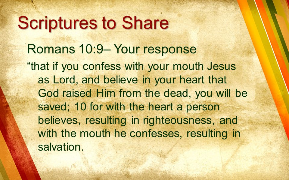 Romans 10:9– Your response that if you confess with your mouth Jesus as Lord, and believe in your heart that God raised Him from the dead, you will be saved; 10 for with the heart a person believes, resulting in righteousness, and with the mouth he confesses, resulting in salvation.