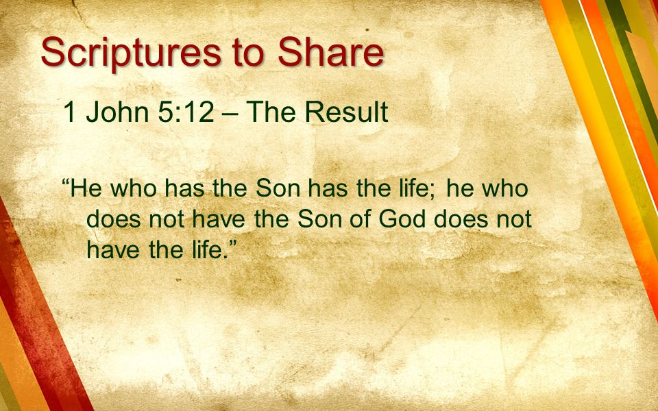 1 John 5:12 – The Result He who has the Son has the life; he who does not have the Son of God does not have the life. Scriptures to Share