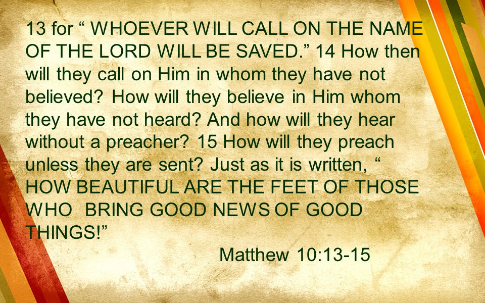 13 for WHOEVER WILL CALL ON THE NAME OF THE LORD WILL BE SAVED. 14 How then will they call on Him in whom they have not believed.